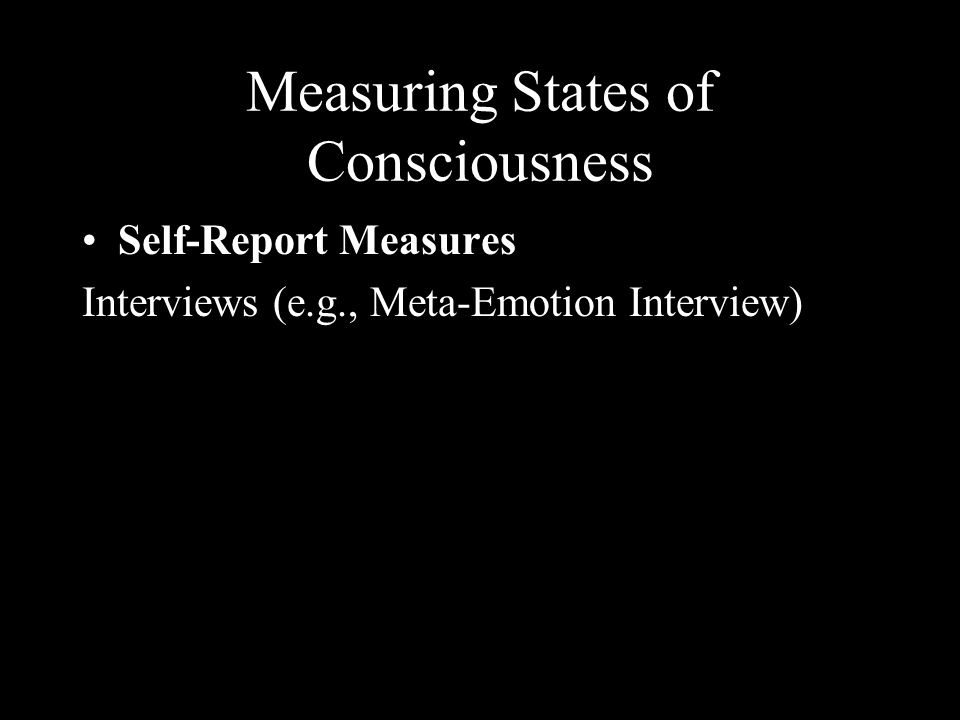 Measuring States of Consciousness Self-Report Measures Interviews (e.g., Meta-Emotion Interview)