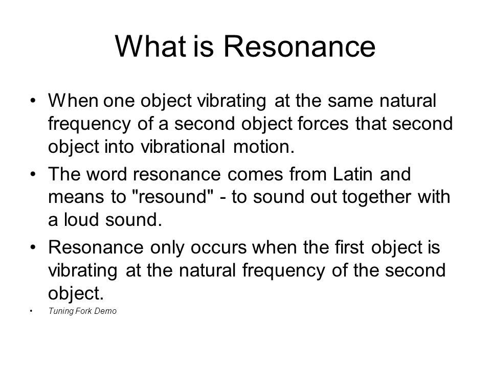 What is Resonance When one object vibrating at the same natural frequency of a second object forces that second object into vibrational motion.