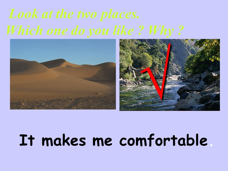 Look at the two places. Which one do you like ? Why ? √ It makes me comfortable.