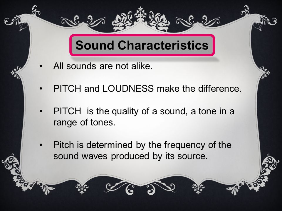 All sounds are not alike.PITCH and LOUDNESS make the difference.