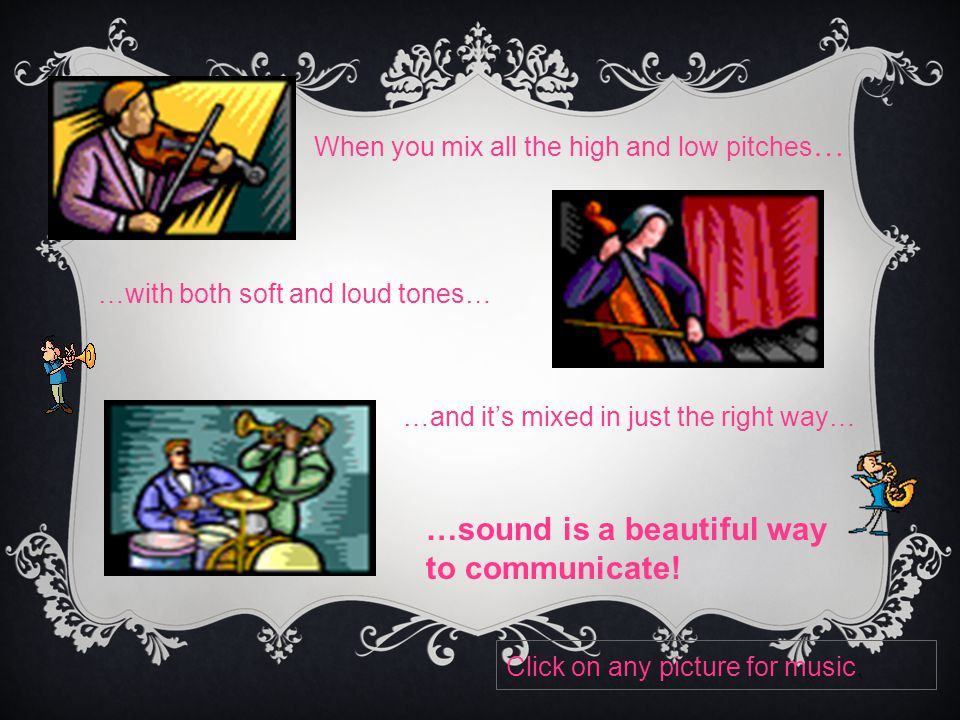When you mix all the high and low pitches … …with both soft and loud tones… …and it's mixed in just the right way… …sound is a beautiful way to communicate.