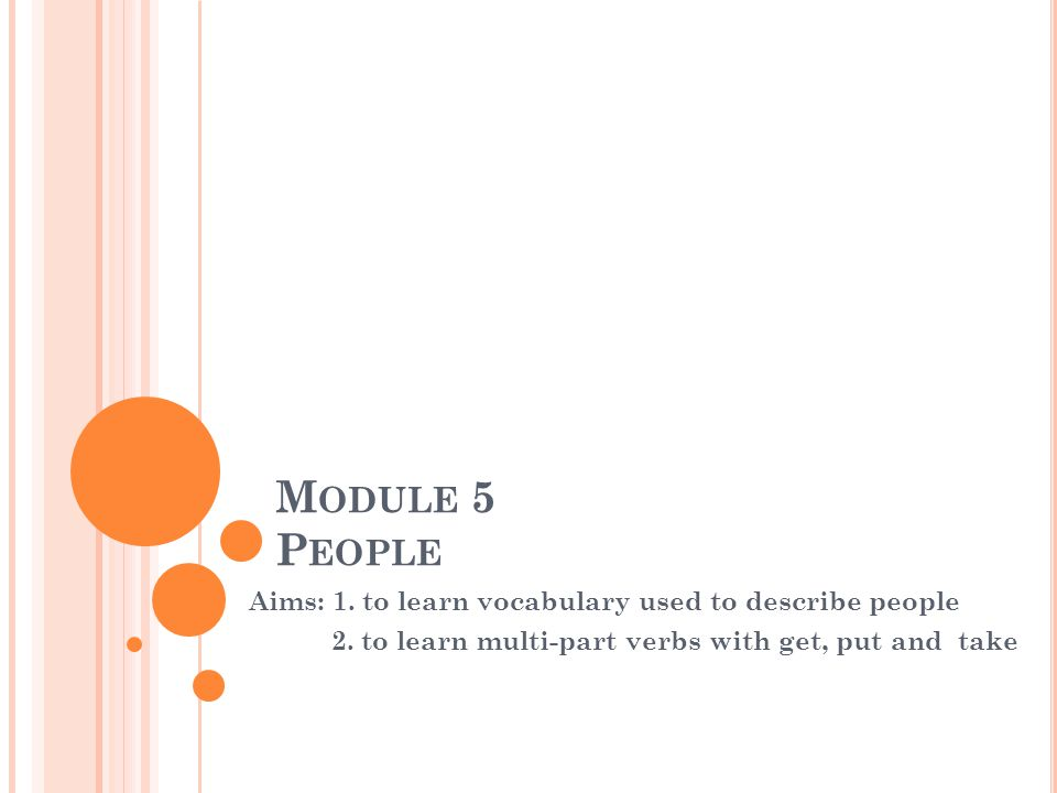 M ODULE 5 P EOPLE Aims: 1.to learn vocabulary used to describe people 2.