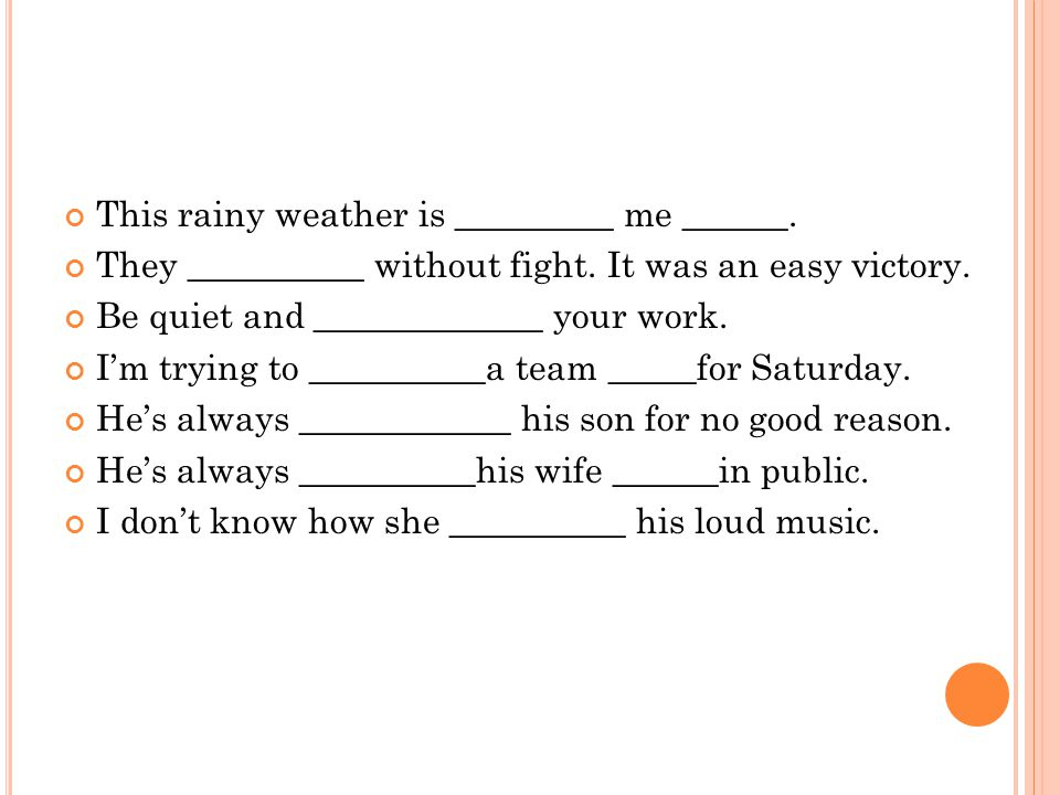 This rainy weather is _________ me ______.They __________ without fight.