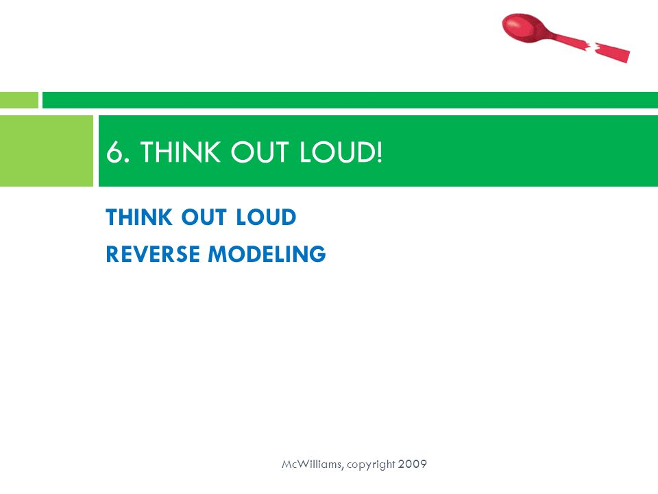 THINK OUT LOUD REVERSE MODELING 6. THINK OUT LOUD! McWilliams, copyright 2009