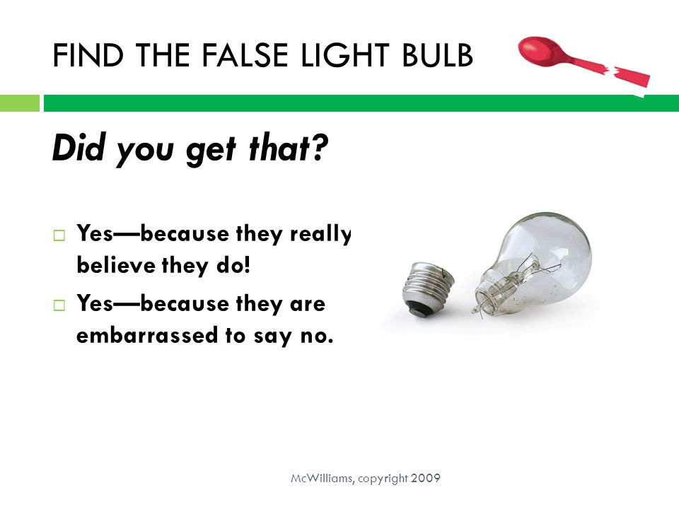 FIND THE FALSE LIGHT BULB Did you get that?  Yes—because they really believe they do!  Yes—because they are embarrassed to say no. McWilliams, copyr