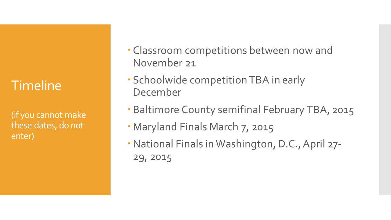 Timeline (if you cannot make these dates, do not enter)  Classroom competitions between now and November 21  Schoolwide competition TBA in early December  Baltimore County semifinal February TBA, 2015  Maryland Finals March 7, 2015  National Finals in Washington, D.C., April 27- 29, 2015