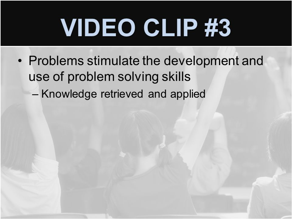 VIDEO CLIP #3 Problems stimulate the development and use of problem solving skills –Knowledge retrieved and applied