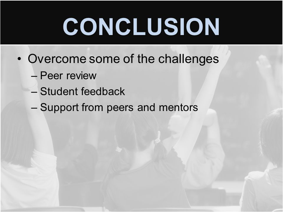 CONCLUSION Overcome some of the challenges –Peer review –Student feedback –Support from peers and mentors