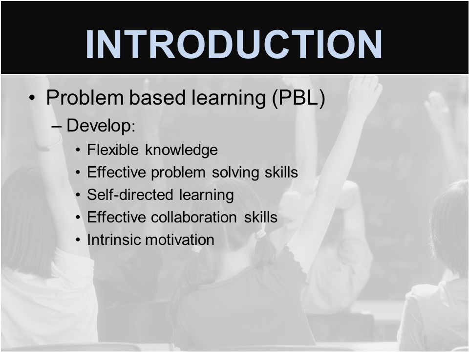 INTRODUCTION Problem based learning (PBL) –Develop : Flexible knowledge Effective problem solving skills Self-directed learning Effective collaboration skills Intrinsic motivation