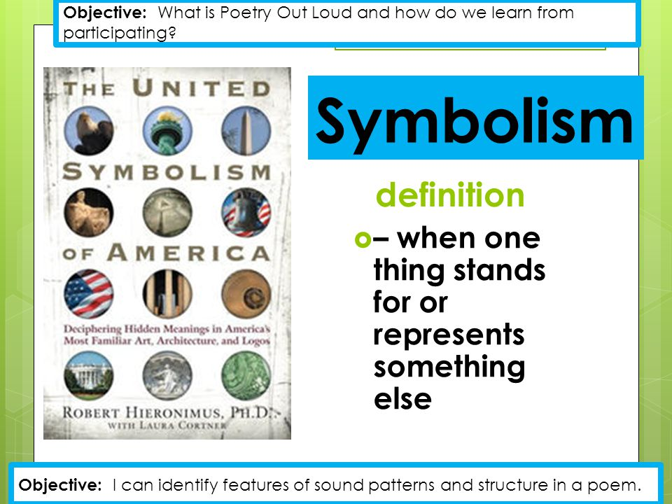 Symbolism definition  – when one thing stands for or represents something else Objective: What is Poetry Out Loud and how do we learn from participating.
