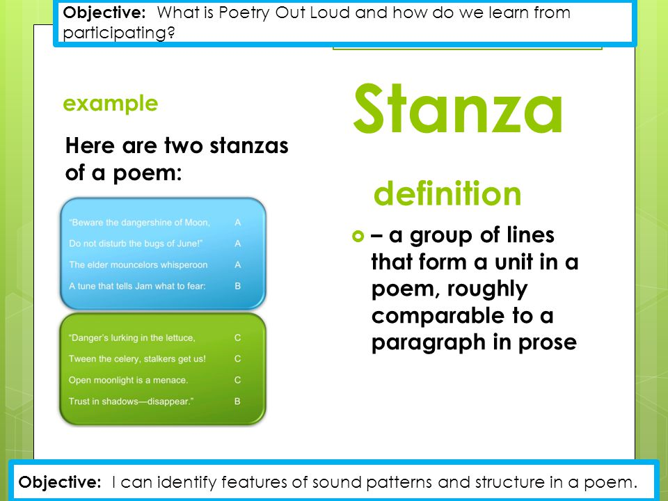 Stanza example Here are two stanzas of a poem: definition  – a group of lines that form a unit in a poem, roughly comparable to a paragraph in prose Objective: What is Poetry Out Loud and how do we learn from participating.
