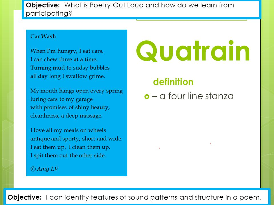 Quatrain definition  – a four line stanza Objective: What is Poetry Out Loud and how do we learn from participating.