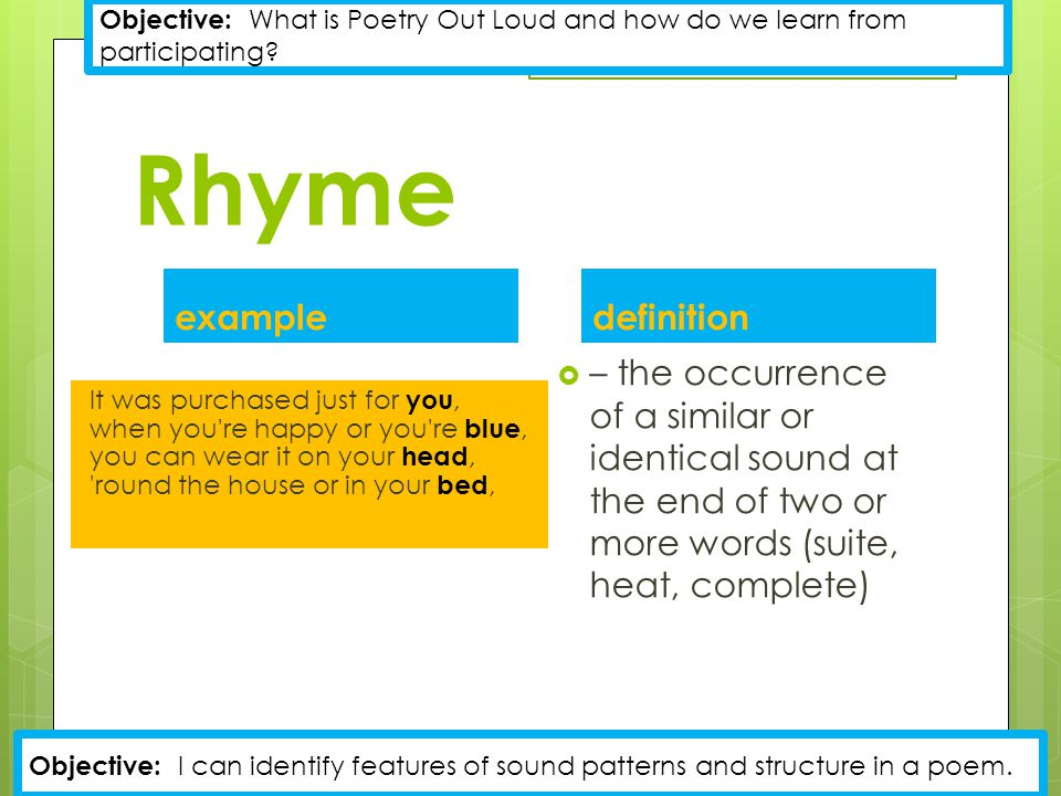 Rhyme example It was purchased just for you, when you re happy or you re blue, you can wear it on your head, round the house or in your bed, definition  – the occurrence of a similar or identical sound at the end of two or more words (suite, heat, complete) Objective: What is Poetry Out Loud and how do we learn from participating.