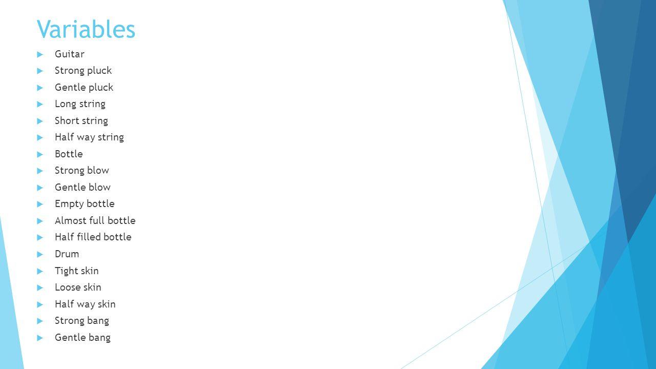 Variables  Guitar  Strong pluck  Gentle pluck  Long string  Short string  Half way string  Bottle  Strong blow  Gentle blow  Empty bottle  Almost full bottle  Half filled bottle  Drum  Tight skin  Loose skin  Half way skin  Strong bang  Gentle bang