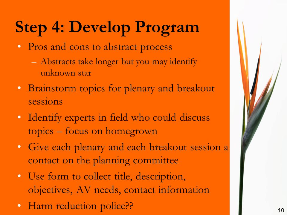 Step 4: Develop Program 10 Pros and cons to abstract process –Abstracts take longer but you may identify unknown star Brainstorm topics for plenary and breakout sessions Identify experts in field who could discuss topics – focus on homegrown Give each plenary and each breakout session a contact on the planning committee Use form to collect title, description, objectives, AV needs, contact information Harm reduction police??