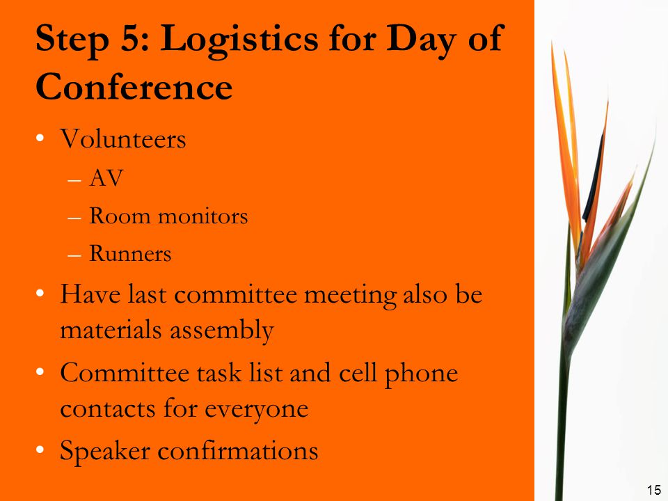 Step 5: Logistics for Day of Conference Volunteers –AV –Room monitors –Runners Have last committee meeting also be materials assembly Committee task l