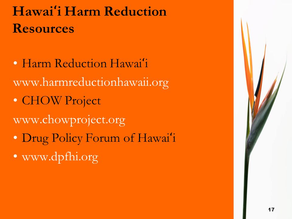 17 Hawai ʻ i Harm Reduction Resources Harm Reduction Hawai ʻ i www.harmreductionhawaii.org CHOW Project www.chowproject.org Drug Policy Forum of Hawai
