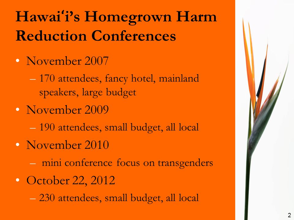 Hawai ʻ i's Homegrown Harm Reduction Conferences November 2007 –170 attendees, fancy hotel, mainland speakers, large budget November 2009 –190 attendees, small budget, all local November 2010 – mini conference focus on transgenders October 22, 2012 –230 attendees, small budget, all local 2