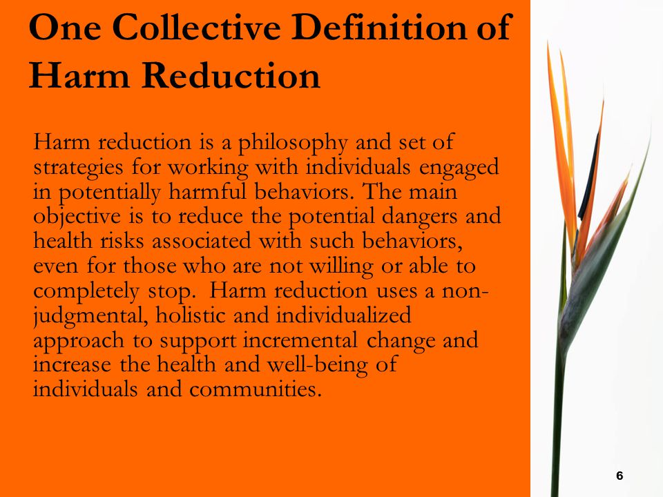 6 One Collective Definition of Harm Reduction Harm reduction is a philosophy and set of strategies for working with individuals engaged in potentially harmful behaviors.