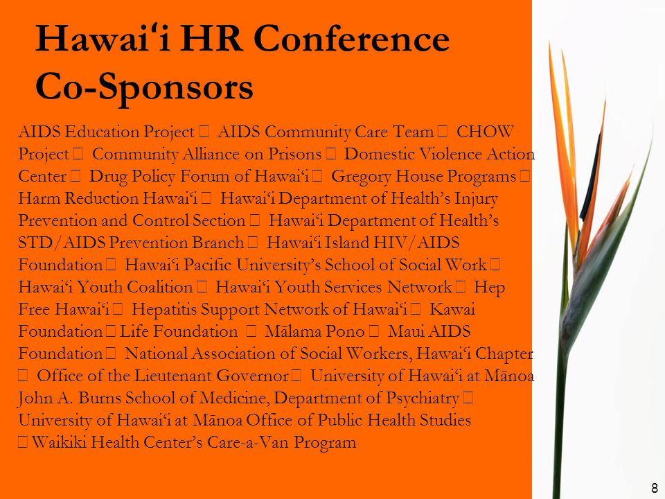 Hawai ʻ i HR Conference Co-Sponsors AIDS Education Project AIDS Community Care Team CHOW Project Community Alliance on Prisons Domestic Violence Action Center Drug Policy Forum of Hawai'i Gregory House Programs Harm Reduction Hawai'i Hawai'i Department of Health's Injury Prevention and Control Section Hawai'i Department of Health's STD/AIDS Prevention Branch Hawai'i Island HIV/AIDS Foundation Hawai'i Pacific University's School of Social Work Hawai'i Youth Coalition Hawai'i Youth Services Network Hep Free Hawai'i Hepatitis Support Network of Hawai'i Kawai Foundation Life Foundation Mālama Pono Maui AIDS Foundation National Association of Social Workers, Hawai'i Chapter Office of the Lieutenant Governor University of Hawai'i at Mānoa John A.