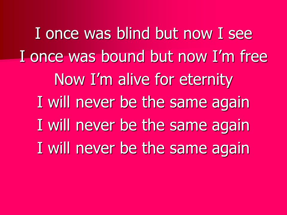 I once was blind but now I see I once was bound but now I'm free Now I'm alive for eternity I will never be the same again