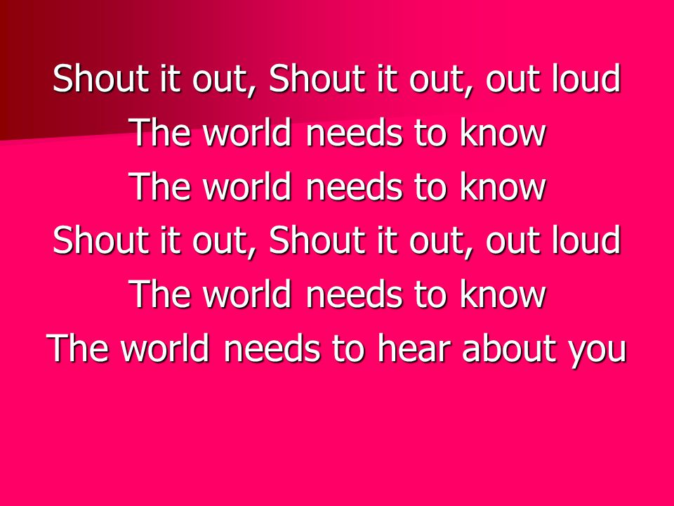 Shout it out, Shout it out, out loud The world needs to know Shout it out, Shout it out, out loud The world needs to know The world needs to hear abou