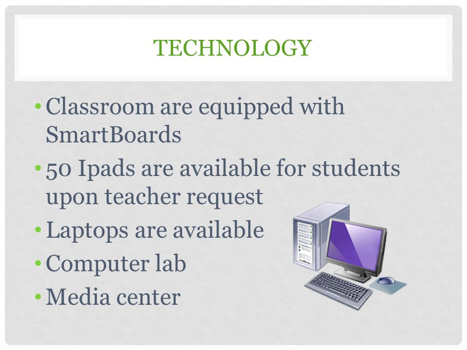TECHNOLOGY Classroom are equipped with SmartBoards 50 Ipads are available for students upon teacher request Laptops are available Computer lab Media c