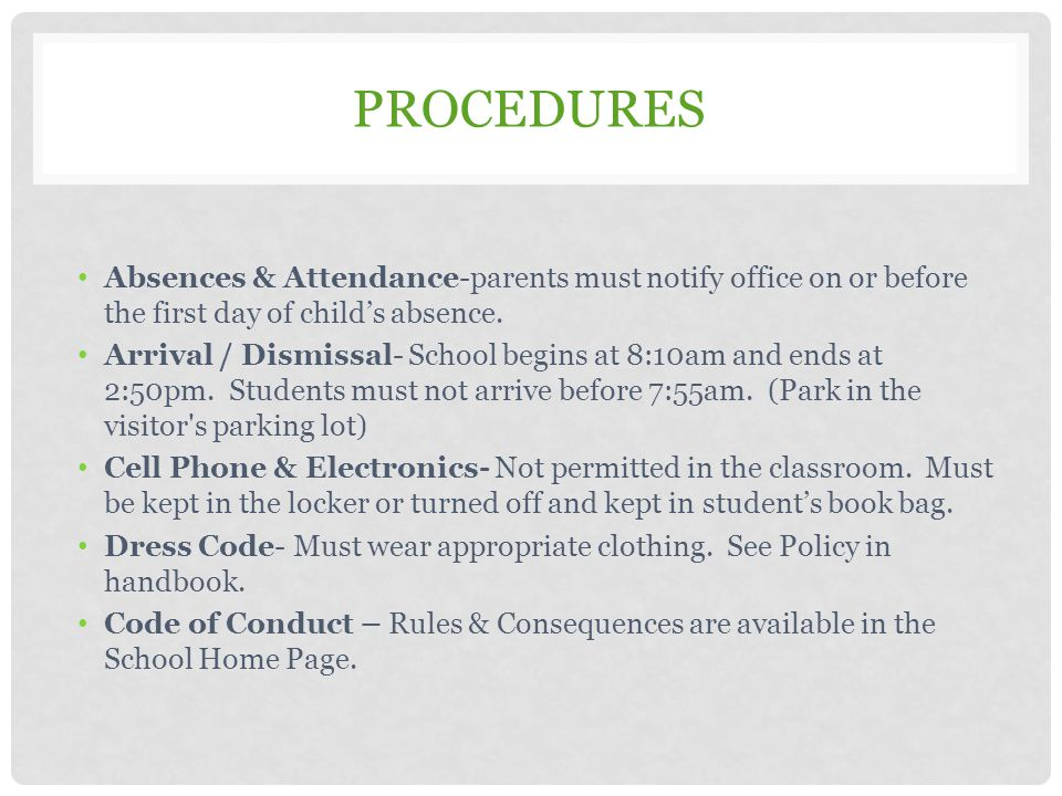 PROCEDURES Absences & Attendance-parents must notify office on or before the first day of child's absence. Arrival / Dismissal- School begins at 8:10a