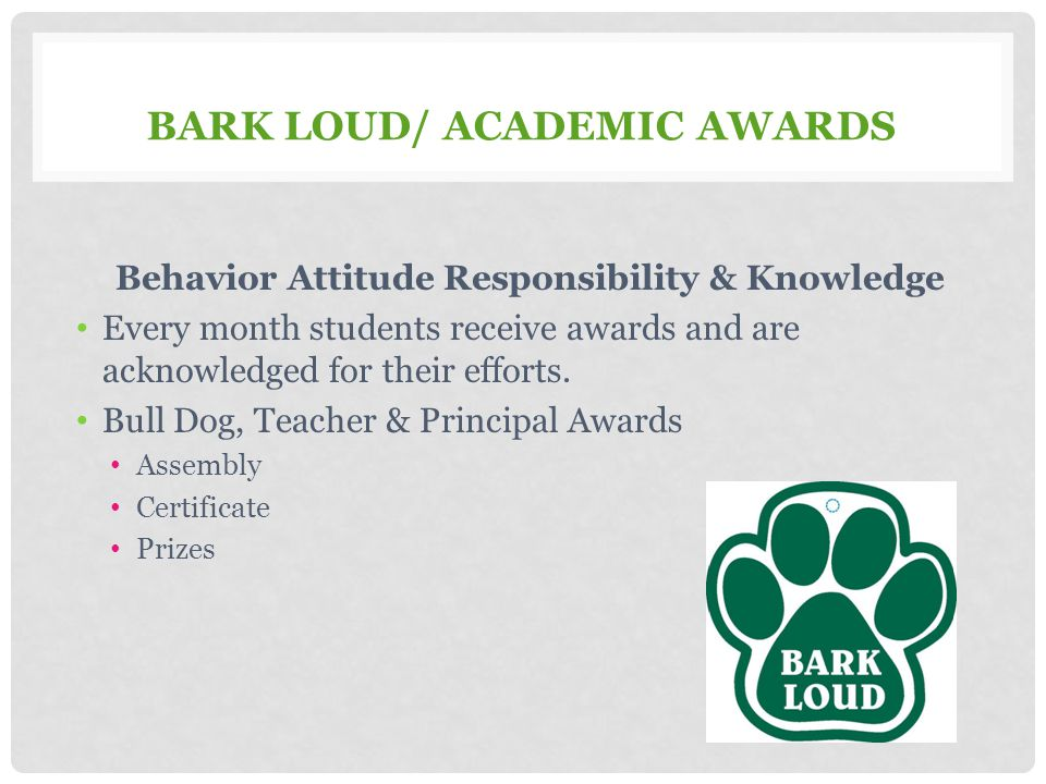BARK LOUD/ ACADEMIC AWARDS Behavior Attitude Responsibility & Knowledge Every month students receive awards and are acknowledged for their efforts. Bu