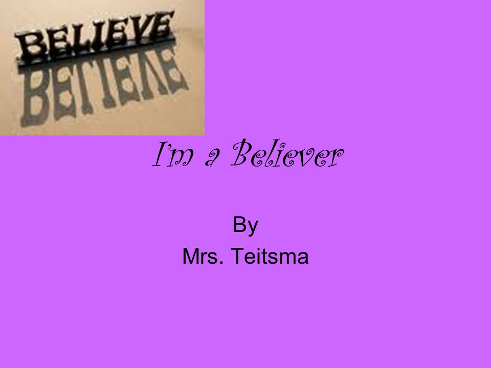 I'm a Believer By Mrs. Teitsma
