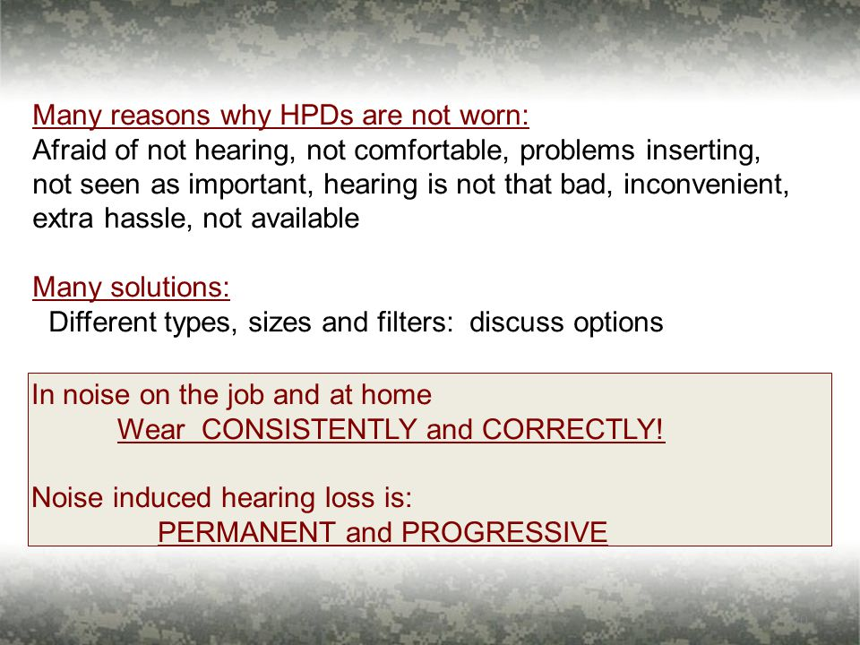 20 Many reasons why HPDs are not worn: Afraid of not hearing, not comfortable, problems inserting, not seen as important, hearing is not that bad, inconvenient, extra hassle, not available Many solutions: Different types, sizes and filters: discuss options In noise on the job and at home Wear CONSISTENTLY and CORRECTLY.