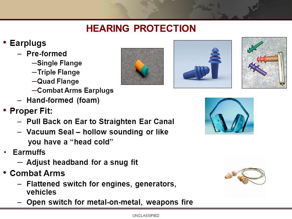 UNCLASSIFIED HEARING PROTECTION Earplugs –Pre-formed ─Single Flange ─Triple Flange ─Quad Flange ─Combat Arms Earplugs –Hand-formed (foam) Proper Fit: