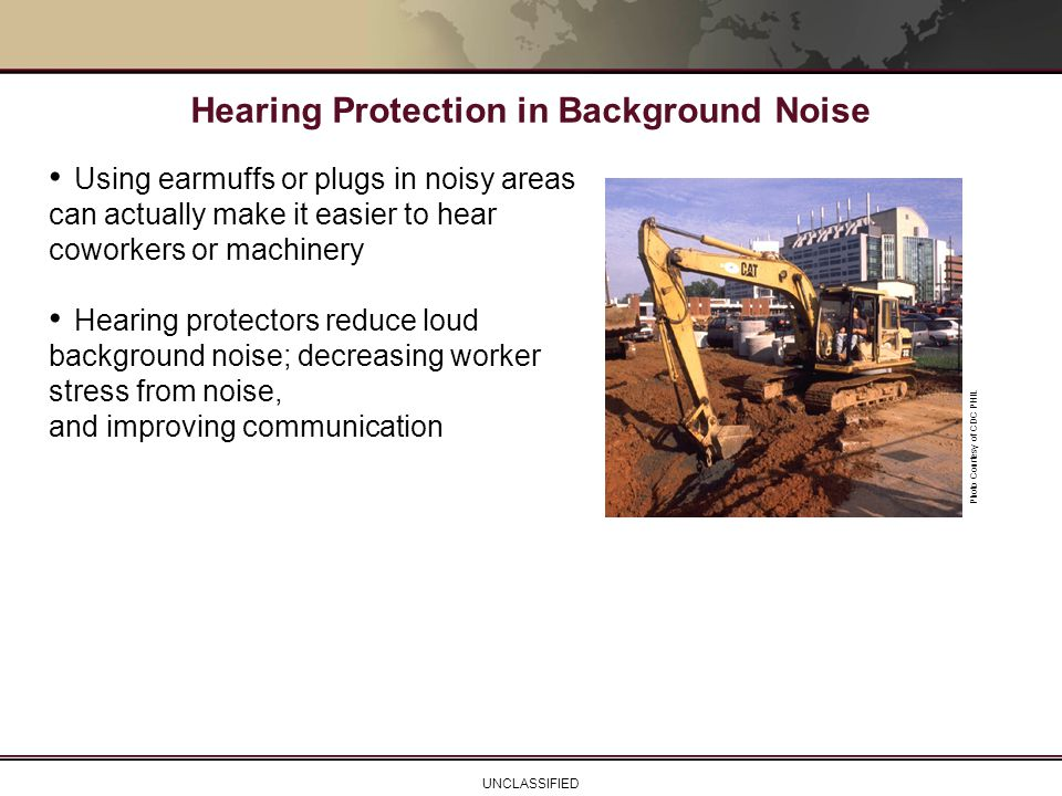 UNCLASSIFIED Using earmuffs or plugs in noisy areas can actually make it easier to hear coworkers or machinery Hearing protectors reduce loud backgrou