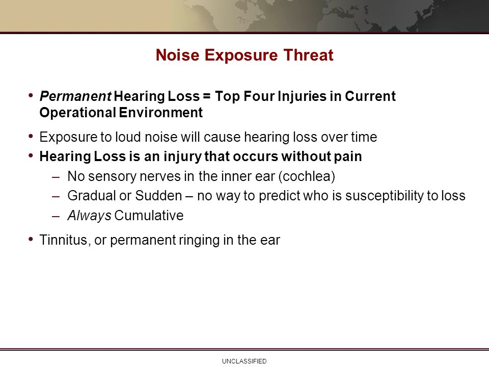 UNCLASSIFIED Permanent Hearing Loss = Top Four Injuries in Current Operational Environment Exposure to loud noise will cause hearing loss over time He