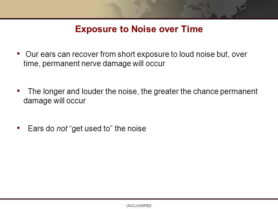 UNCLASSIFIED Our ears can recover from short exposure to loud noise but, over time, permanent nerve damage will occur The longer and louder the noise,
