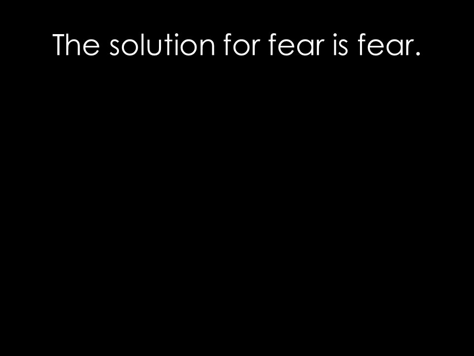 The solution for fear is fear.