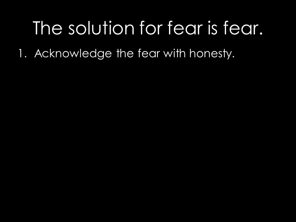 1.Acknowledge the fear with honesty.