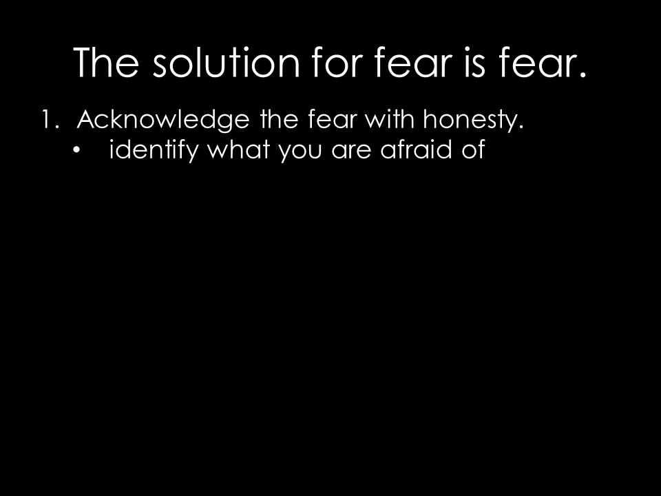 The solution for fear is fear. 1.Acknowledge the fear with honesty. identify what you are afraid of