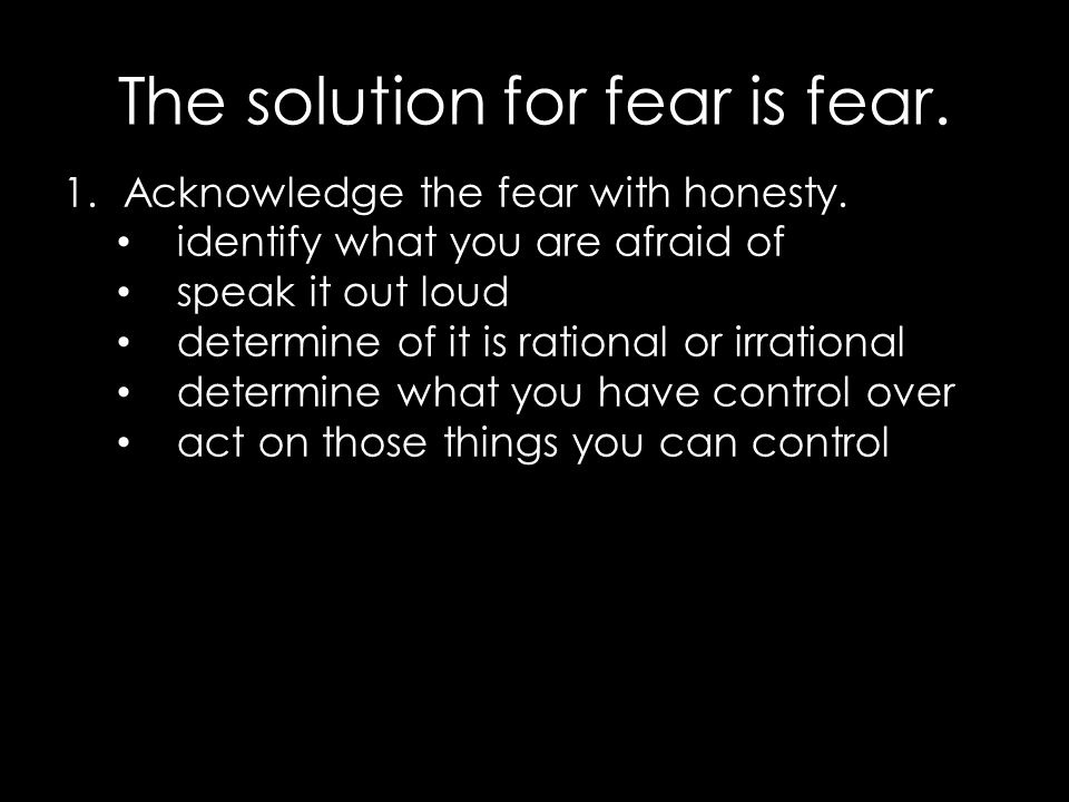 The solution for fear is fear. 1.Acknowledge the fear with honesty.