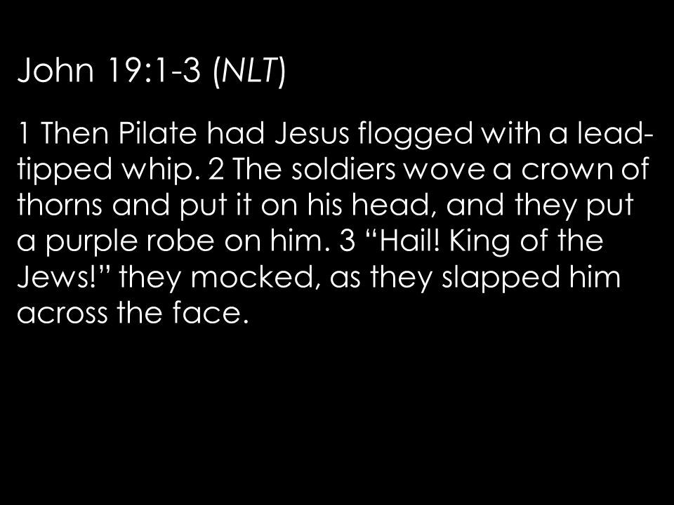 John 19:1-3 (NLT) 1 Then Pilate had Jesus flogged with a lead- tipped whip.
