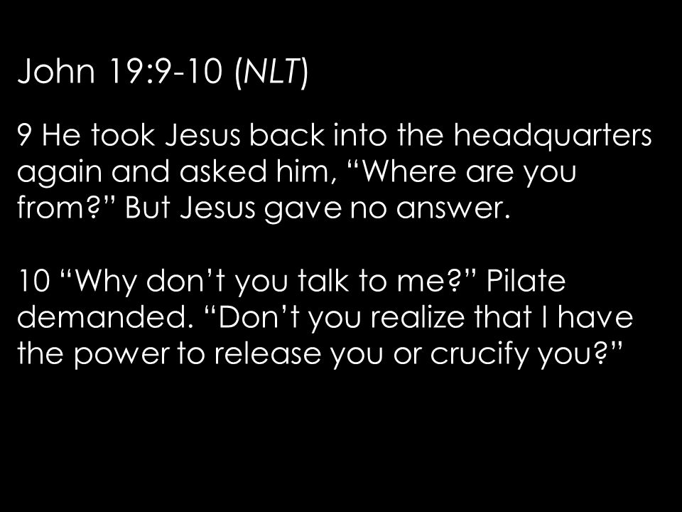 John 19:9-10 (NLT) 9 He took Jesus back into the headquarters again and asked him, Where are you from But Jesus gave no answer.