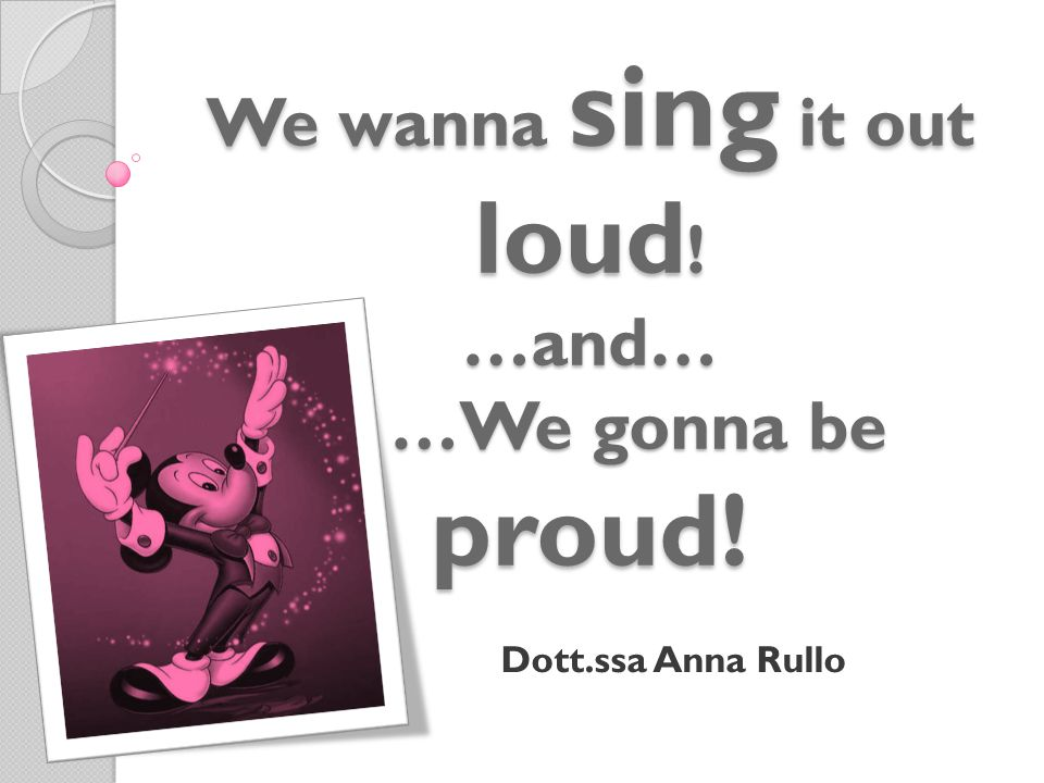 We wanna sing it out loud ! …and… …We gonna be proud! Dott.ssa Anna Rullo