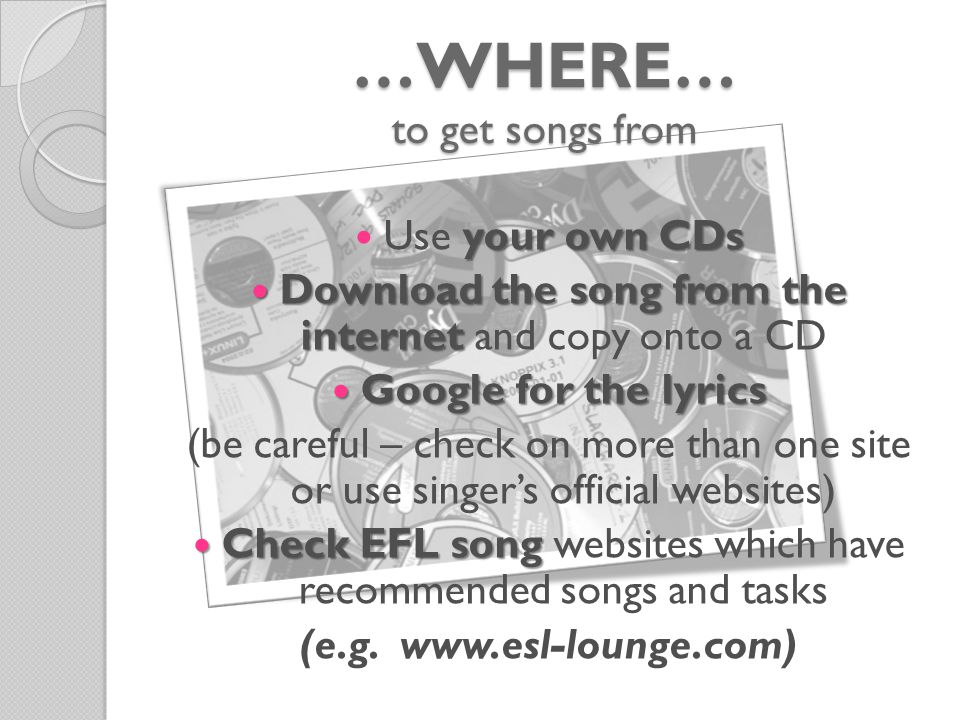 …WHERE… to get songs from your own CDs Use your own CDs Download the song from the internet Download the song from the internet and copy onto a CD Google for the lyrics Google for the lyrics (be careful – check on more than one site or use singer's official websites) Check EFL song Check EFL song websites which have recommended songs and tasks (e.g.