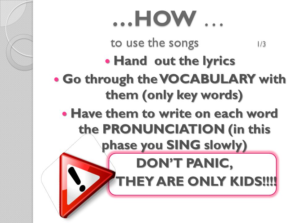 …HOW … to use the songs 1/3 Hand out the lyrics Hand out the lyrics Go through the VOCABULARY with them (only key words) Go through the VOCABULARY with them (only key words) Have them to write on each word the PRONUNCIATION (in this phase you SING slowly) Have them to write on each word the PRONUNCIATION (in this phase you SING slowly) DON'T PANIC, THEY ARE ONLY KIDS!!!.