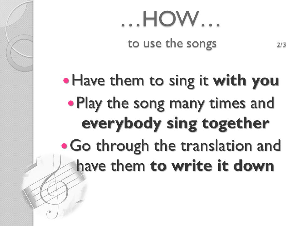 …HOW… to use the songs 2/3 Have them to sing it with you Have them to sing it with you Play the song many times and everybody sing together Play the song many times and everybody sing together Go through the translation and have them to write it down Go through the translation and have them to write it down