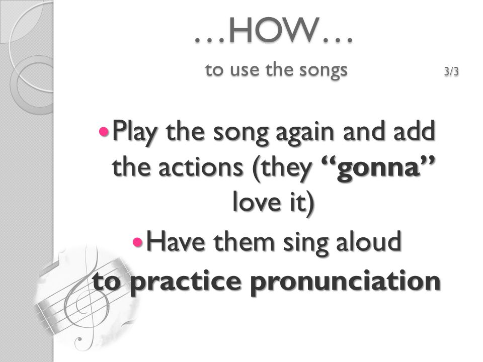 …HOW… to use the songs 3/3 Play the song again and add the actions (they gonna love it) Play the song again and add the actions (they gonna love it) Have them sing aloud Have them sing aloud to practice pronunciation