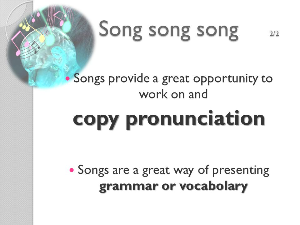Songs provide a great opportunity to work on and copy pronunciation grammar or vocabolary Songs are a great way of presenting grammar or vocabolary Song song song 2/2 Song song song 2/2