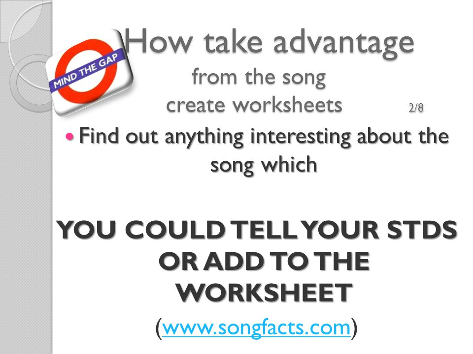 How take advantage from the song create worksheets 2/8 How take advantage from the song create worksheets 2/8 Find out anything interesting about the song which Find out anything interesting about the song which YOU COULD TELL YOUR STDS OR ADD TO THE WORKSHEET (www.songfacts.com)www.songfacts.com