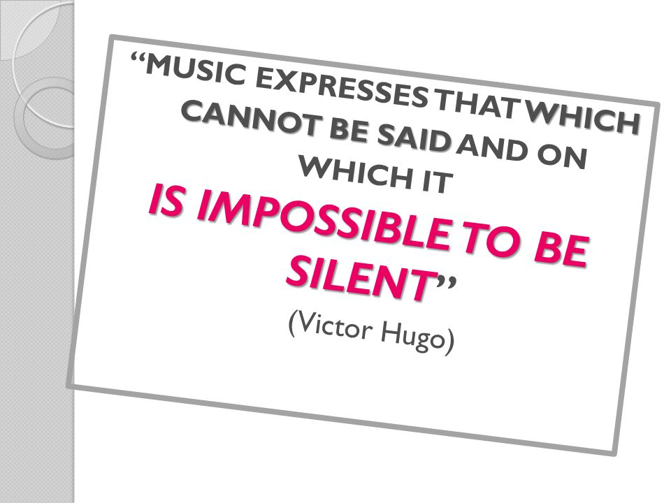 WHICH MUSIC EXPRESSES THAT WHICH CANNOT BE SAID CANNOT BE SAID AND ON WHICH IT IS IMPOSSIBLE TO BE SILENT IS IMPOSSIBLE TO BE SILENT (Victor Hugo)