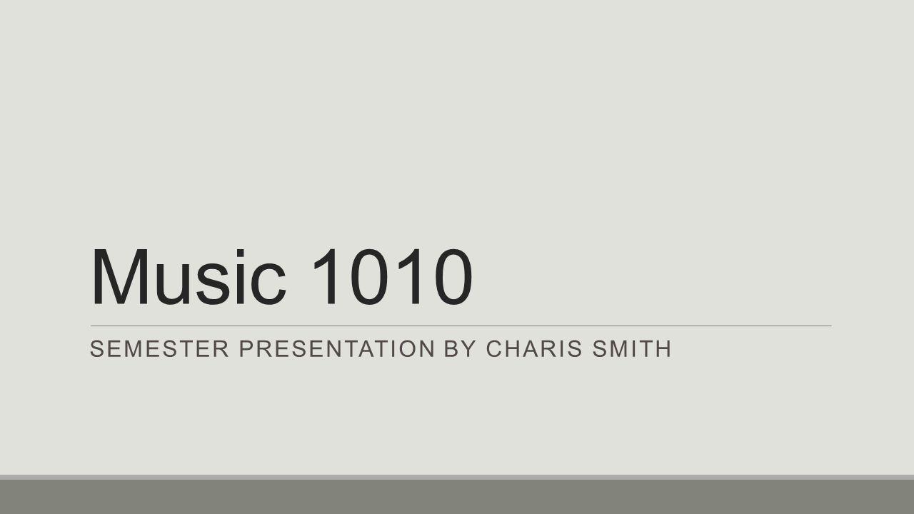 Music 1010 SEMESTER PRESENTATION BY CHARIS SMITH